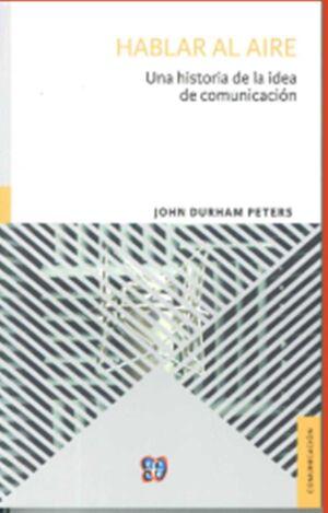 HABLAR AL AIRE. UNA HISTORIA DE LA IDEA DE COMUNICACION