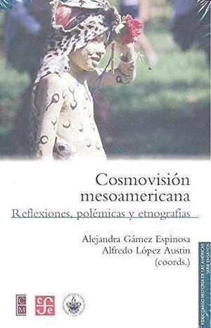 COSMOVISIÓN MESOAMERICANA : REFLEXIONES, POLÉMICAS Y ETNOGRAFÍAS / ALEJANDRA GÁM