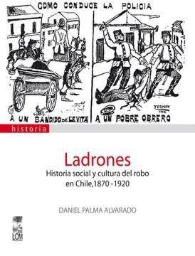 LADRONES, HISTORIA SOCIAL Y CULTURA DEL ROBO EN CHILE