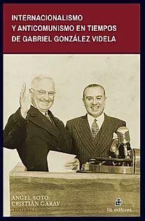 INTERNACIONALISMO Y ANTICOMUNISMO EN TIEMPOS DE GABRIEL GONZÁLEZ VIDELA