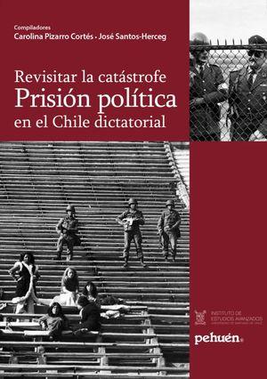 REVISITAR LA CATASTROFE PRISION POLITICA EN CHILE DICTATORIAL