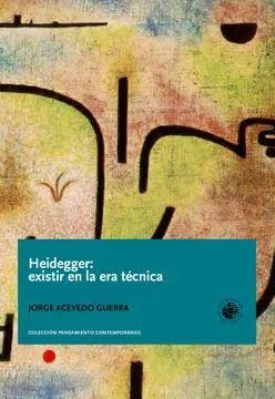 HEIDEGGER: EXISTIR EN LA ERA TECNICA