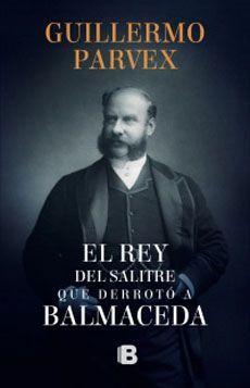 EL REY DEL SALITRE QUE DERROTO A BALMACEDA