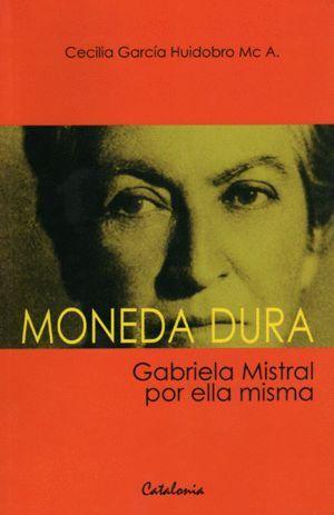 MONEDA DURA. GABRIELA MISTRAL POR ELLA MISMA