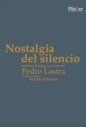 NOSTALGIA DEL SILENCIO. DIALOGOS CON PEDRO LASTRA