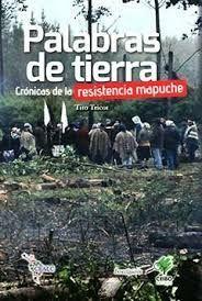 PALABRAS DE TIERRA. CRONICAS DE LA RESISTENCIA MAPUCHE