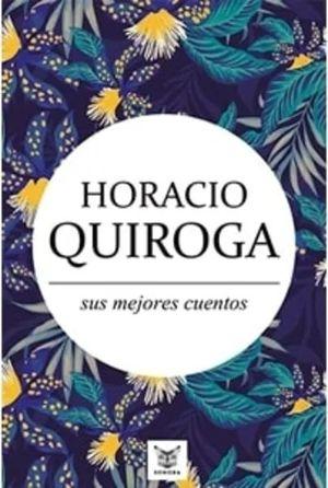 HORACIO QUIROGA - SUS MEJORES CUENTOS