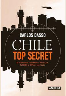 CHILE TOP SECRET : EL SUBMUNDO CLANDESTINO DE LA CIA, LA KGB, LA DINA Y LOS NAZI