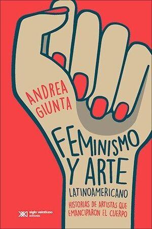 FEMINISMO Y ARTE LATINOAMERICANO : HISTORIAS DE ARTISTAS QUE EMANCIPARON EL CUER