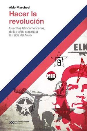 HACER LA REVOLUCIÓN : GUERRILLAS LATINOAMXRICANAS, DE LOS AÑOS 60 A LA CAÍDA DEL