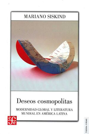 DESEOS COSMOPOLITAS : MODERNIDAD GLOBAL Y LITERATURA MUNDIAL EN AMÉRICA LATINA /